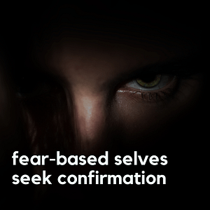 fear-based selves seek confirmation